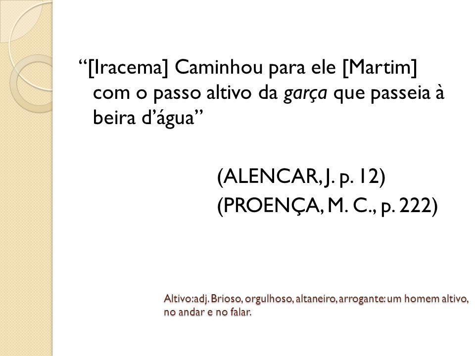 [Iracema] Caminhou para ele [Martim] com o passo altivo da garça que passeia à beira d'água (ALENCAR, J. p. 12) (PROENÇA, M. C., p. 222)